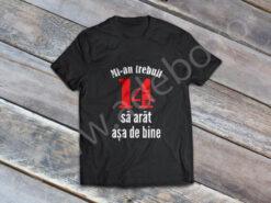 Tricou personalizat 14 ani - Mi-au trebuit